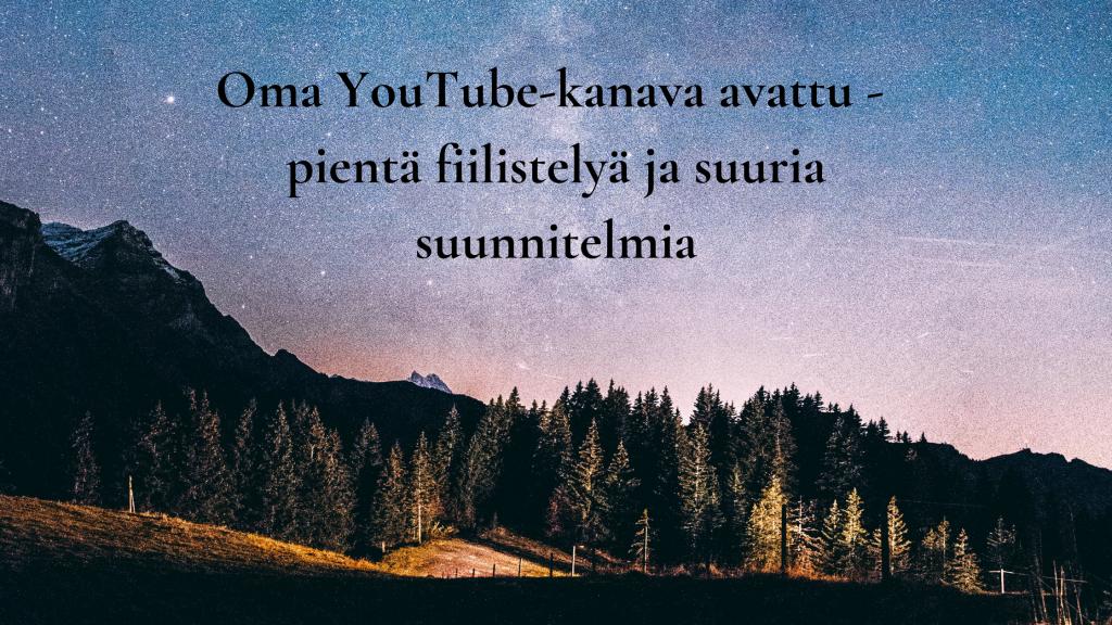 Oma YouTube-kanava - pientä fiilistelyä ja suuria suunnitelmia